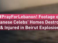 PrayForLebanon! Footage of Lebanese Celebs' Homes Destroyed & Injured in Beirut Explosion