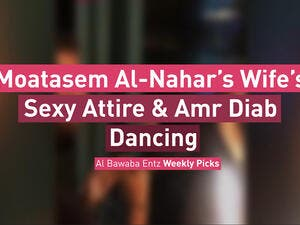 Moatasem Al-Nahar's Wife's Sexy Attire & Amr Diab Dancing
